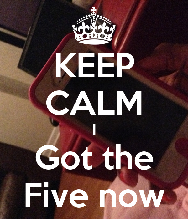 KEEP CALM I Got the Five now