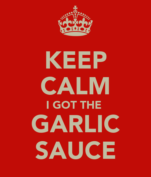KEEP CALM I GOT THE  GARLIC SAUCE