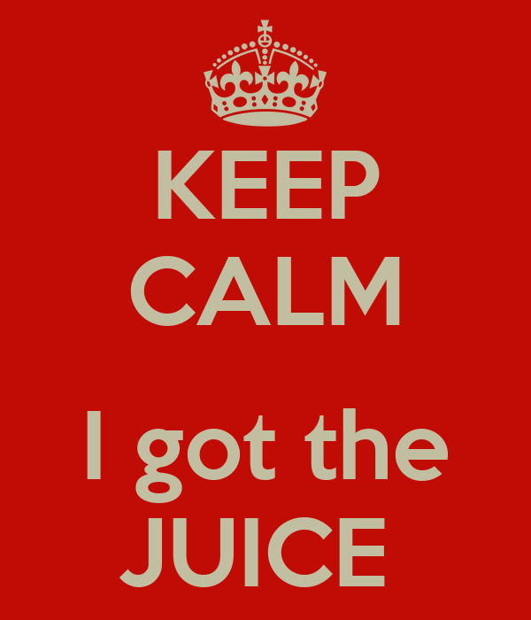 KEEP CALM  I got the JUICE