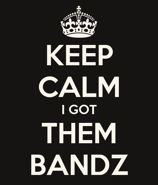 KEEP CALM I GOT THEM BANDZ