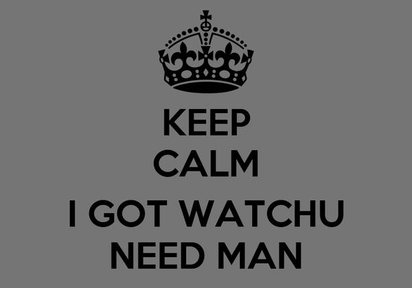 KEEP CALM  I GOT WATCHU NEED MAN