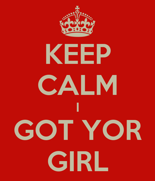 KEEP CALM I GOT YOR GIRL