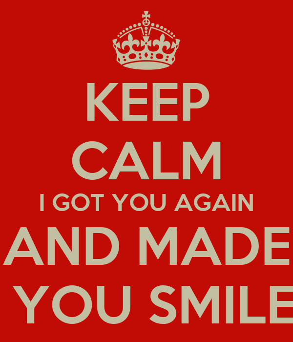 KEEP CALM I GOT YOU AGAIN AND MADE  YOU SMILE