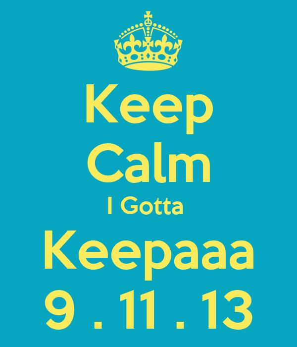 Keep Calm I Gotta  Keepaaa 9 . 11 . 13