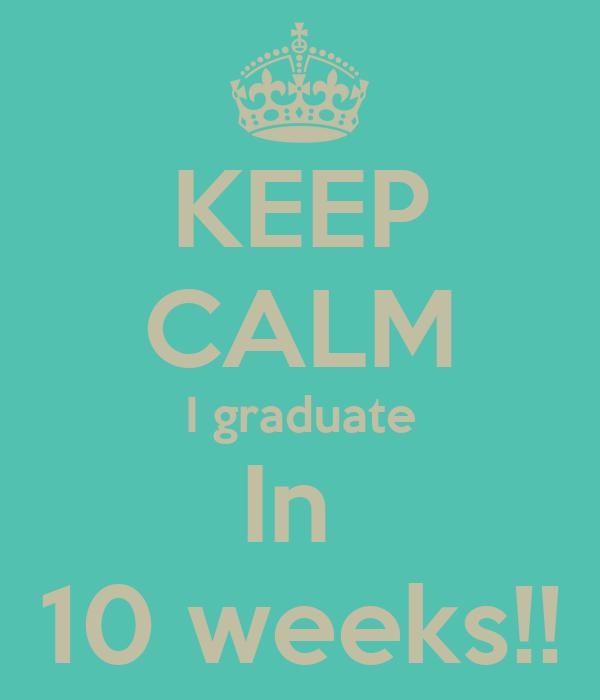 KEEP CALM I graduate In  10 weeks!!