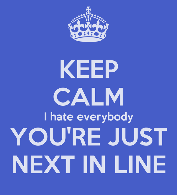 KEEP CALM I hate everybody YOU'RE JUST NEXT IN LINE