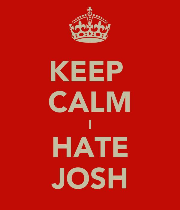 KEEP  CALM I HATE JOSH