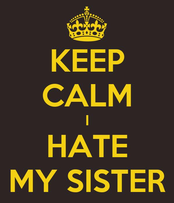 KEEP CALM I HATE MY SISTER