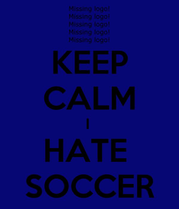 KEEP CALM I  HATE  SOCCER