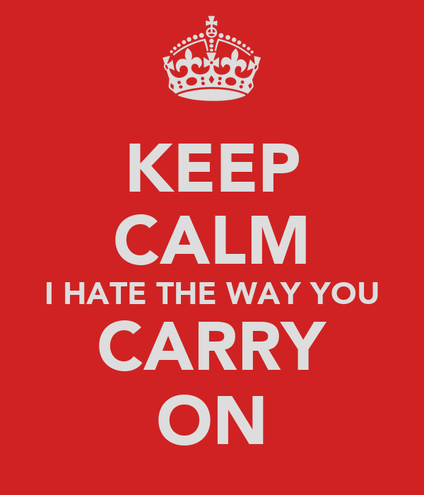 KEEP CALM I HATE THE WAY YOU CARRY ON