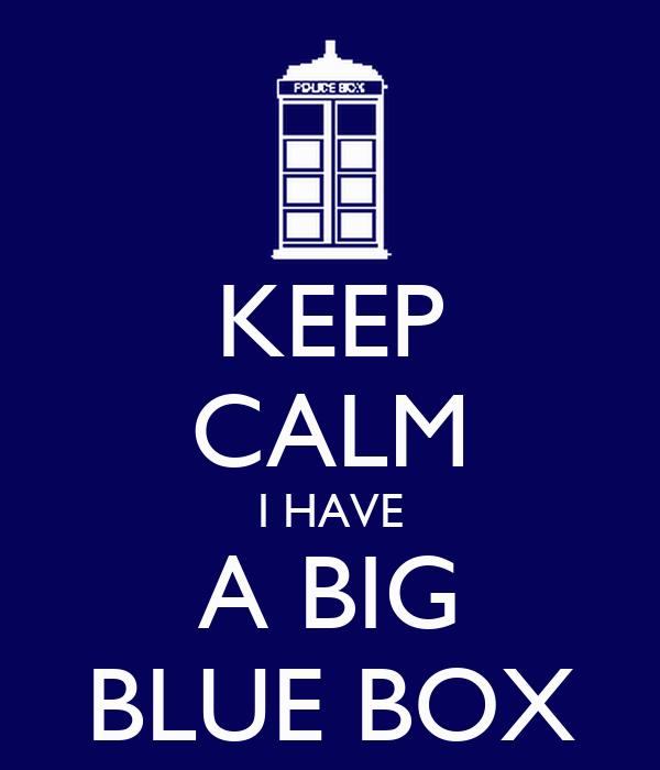 KEEP CALM I HAVE A BIG BLUE BOX