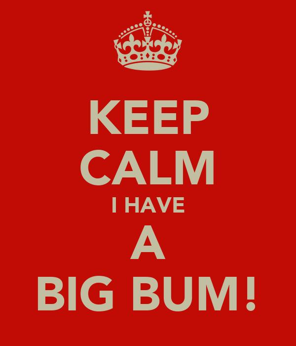 KEEP CALM I HAVE A BIG BUM!