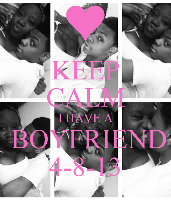 KEEP CALM I HAVE A  BOYFRIEND 4-8-13