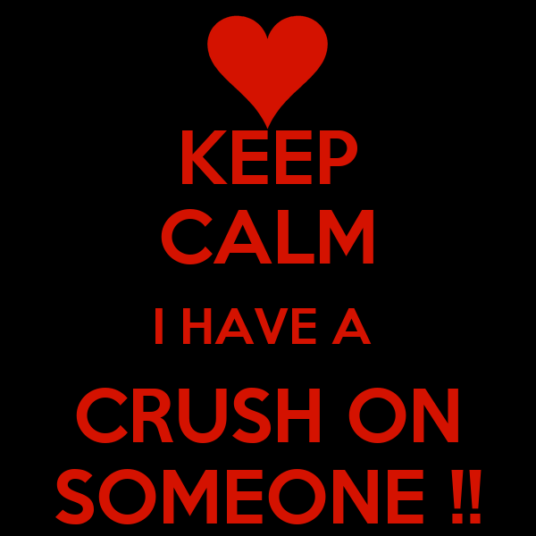 KEEP CALM I HAVE A  CRUSH ON SOMEONE !!