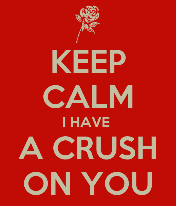 KEEP CALM I HAVE  A CRUSH ON YOU