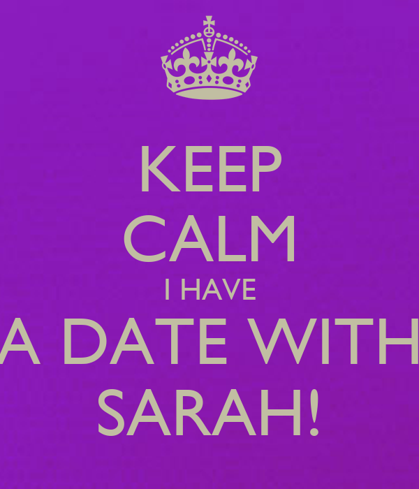 KEEP CALM I HAVE A DATE WITH SARAH!