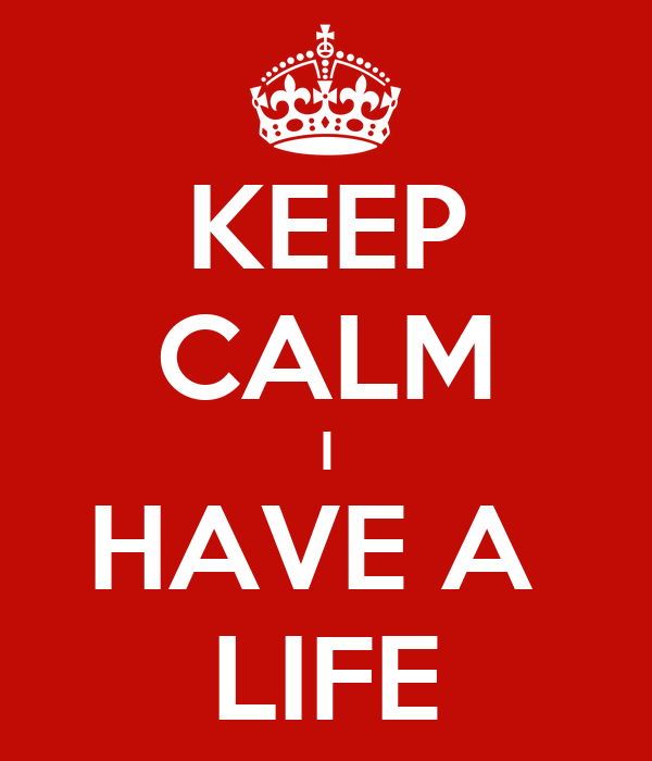 KEEP CALM I HAVE A  LIFE