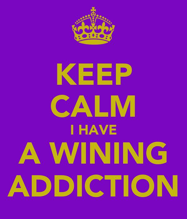 KEEP CALM I HAVE A WINING ADDICTION