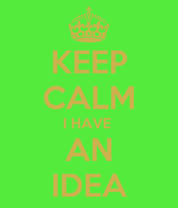 KEEP CALM I HAVE  AN IDEA