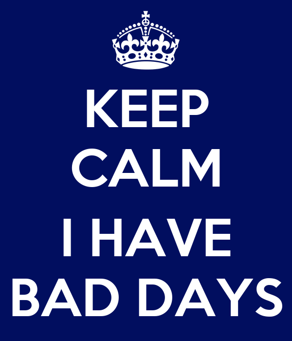 KEEP CALM  I HAVE BAD DAYS