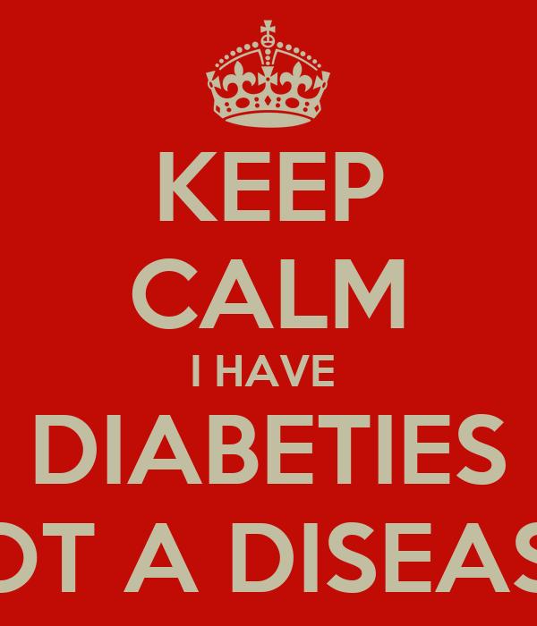KEEP CALM I HAVE  DIABETIES NOT A DISEASE