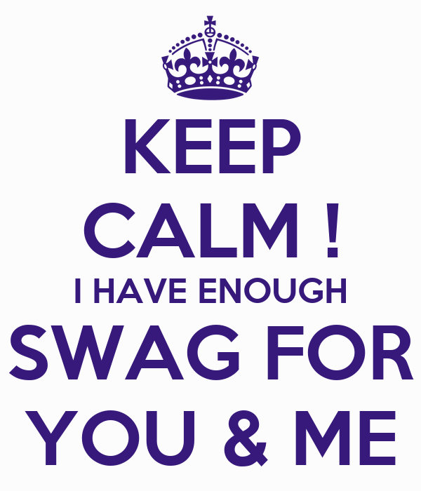 KEEP CALM ! I HAVE ENOUGH SWAG FOR YOU & ME