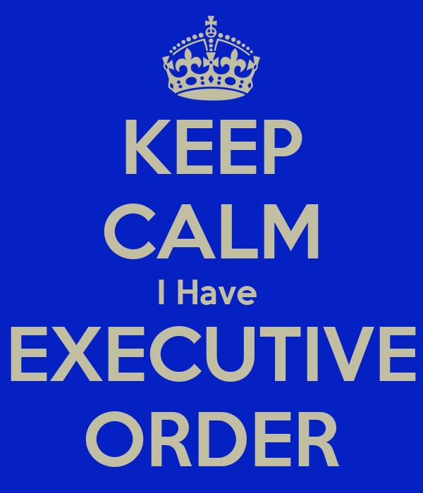 KEEP CALM I Have  EXECUTIVE ORDER