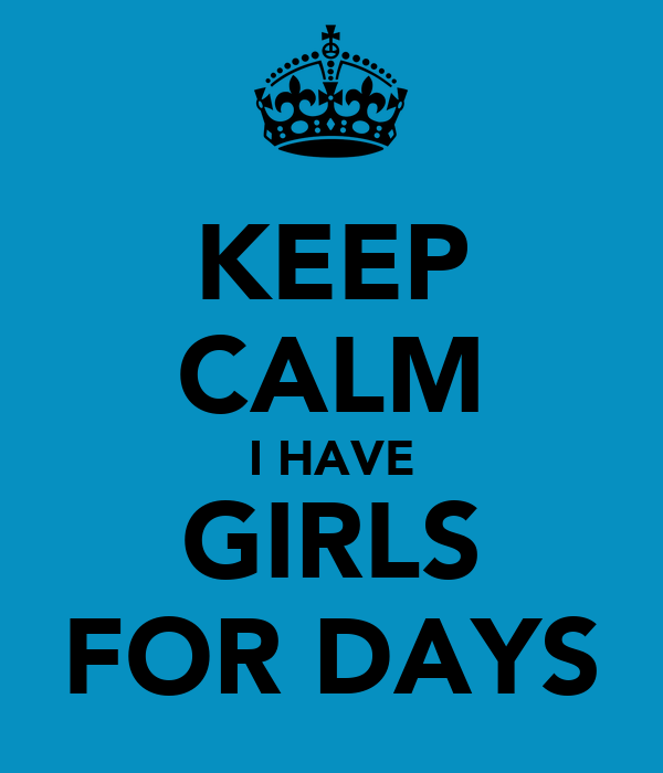 KEEP CALM I HAVE GIRLS FOR DAYS