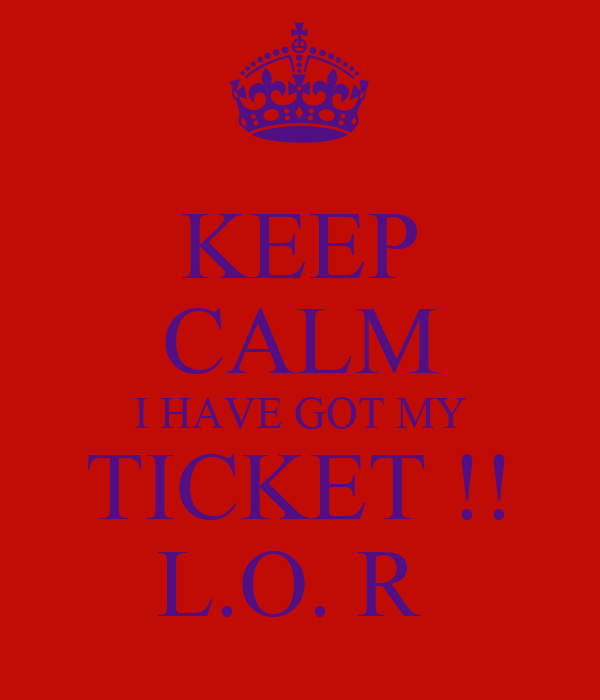 KEEP CALM I HAVE GOT MY TICKET !! L.O. R