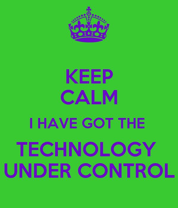 KEEP CALM I HAVE GOT THE  TECHNOLOGY  UNDER CONTROL