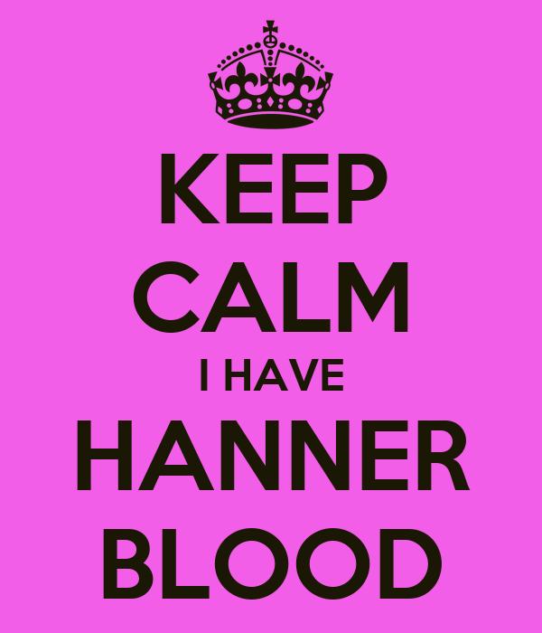 KEEP CALM I HAVE HANNER BLOOD