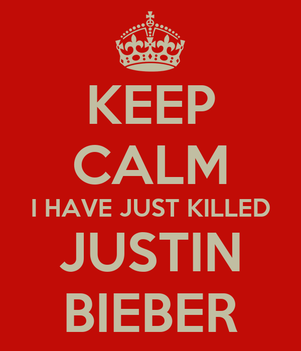 KEEP CALM I HAVE JUST KILLED JUSTIN BIEBER