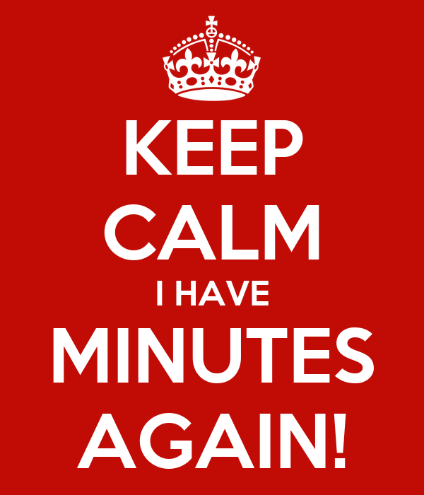 KEEP CALM I HAVE MINUTES AGAIN!