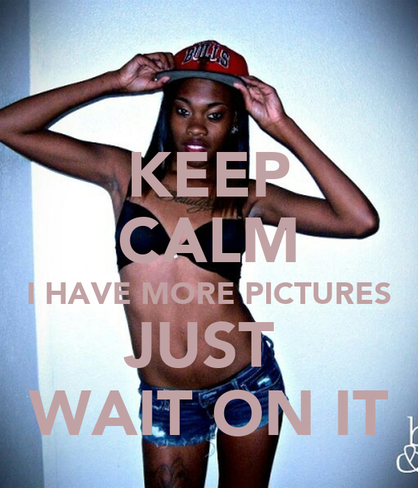 KEEP CALM I HAVE MORE PICTURES JUST  WAIT ON IT