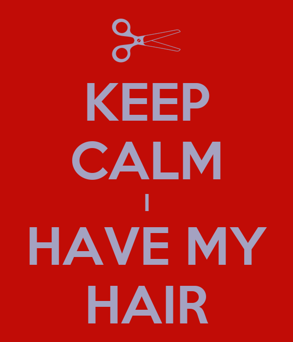 KEEP CALM I HAVE MY HAIR