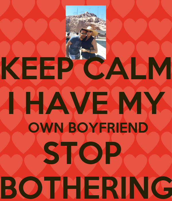 KEEP CALM I HAVE MY  OWN BOYFRIEND STOP  BOTHERING