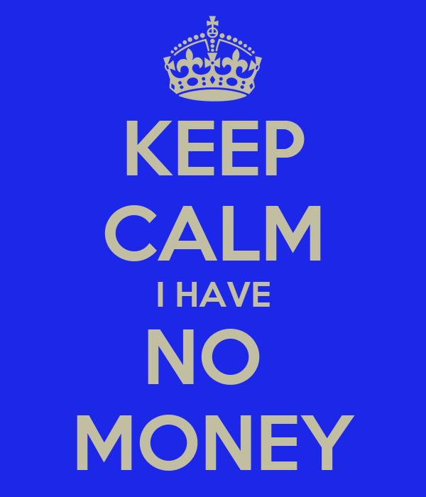 KEEP CALM I HAVE NO  MONEY
