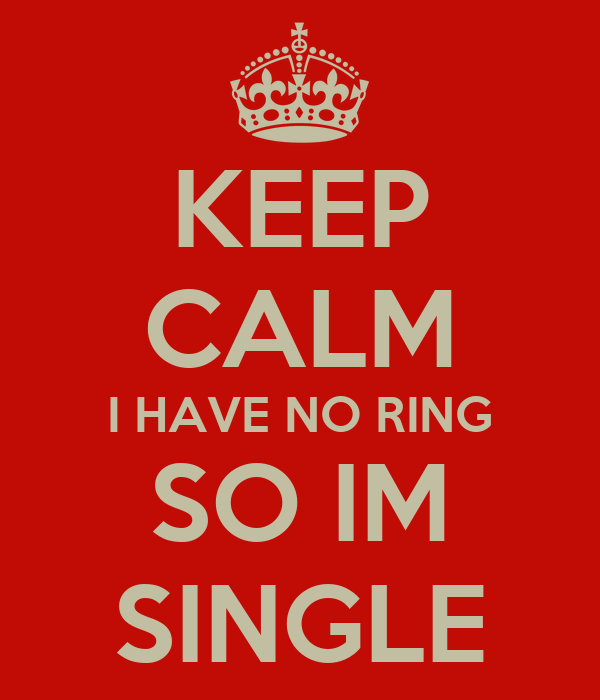 KEEP CALM I HAVE NO RING SO IM SINGLE