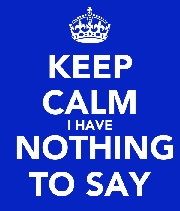 KEEP CALM I HAVE  NOTHING TO SAY