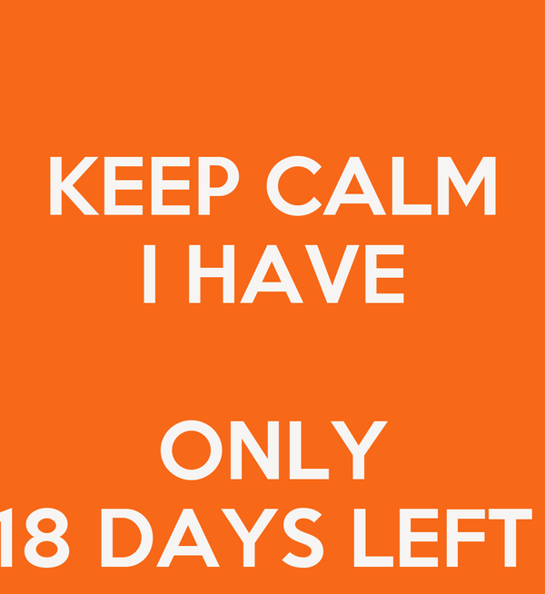 KEEP CALM I HAVE   ONLY 18 DAYS LEFT