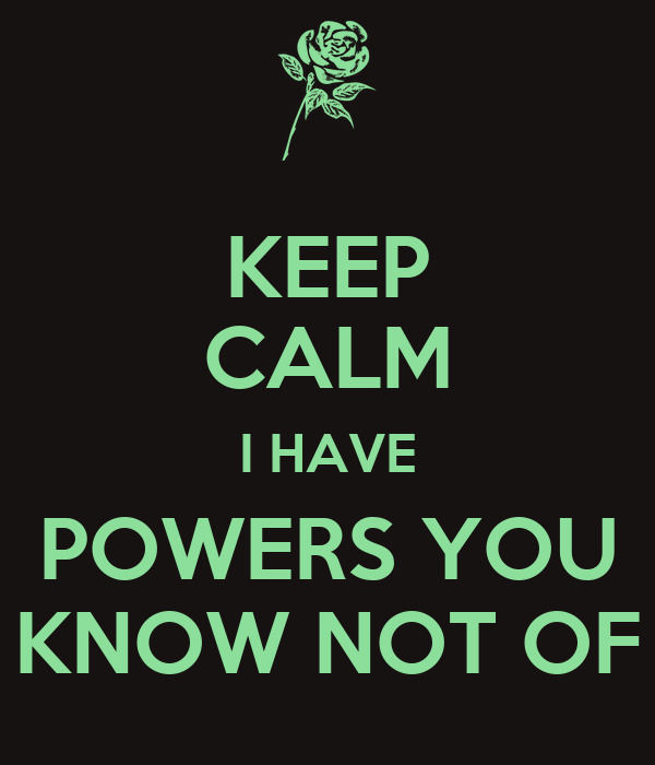 KEEP CALM I HAVE POWERS YOU KNOW NOT OF