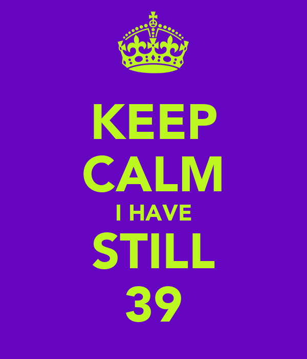 KEEP CALM I HAVE STILL 39