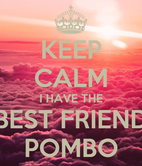 KEEP CALM I HAVE THE BEST FRIEND POMBO
