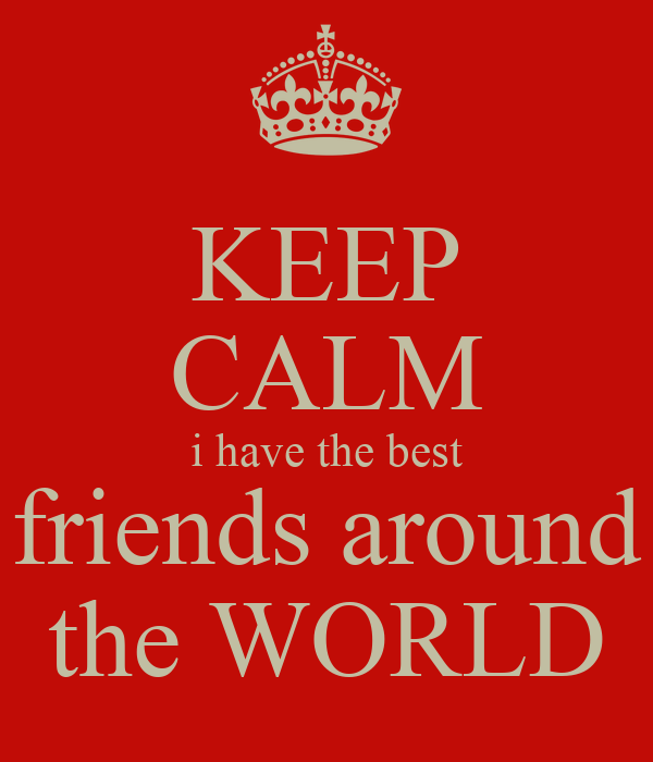 KEEP CALM i have the best friends around the WORLD