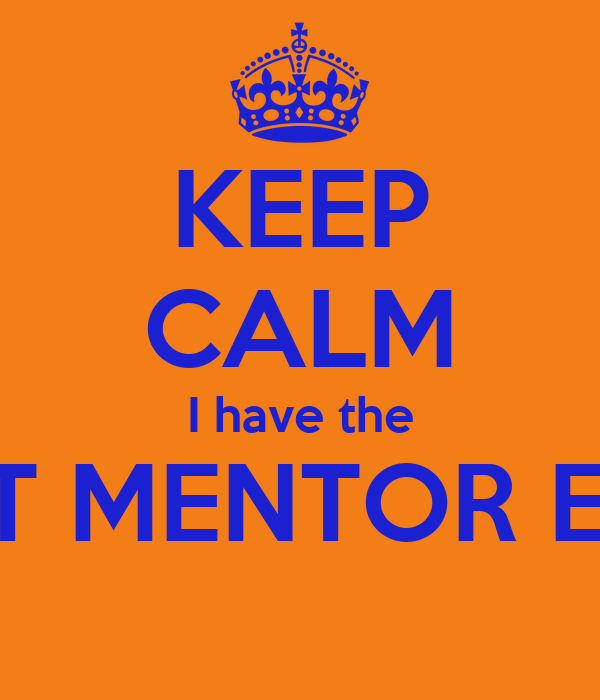 KEEP CALM I have the BEST MENTOR EVER