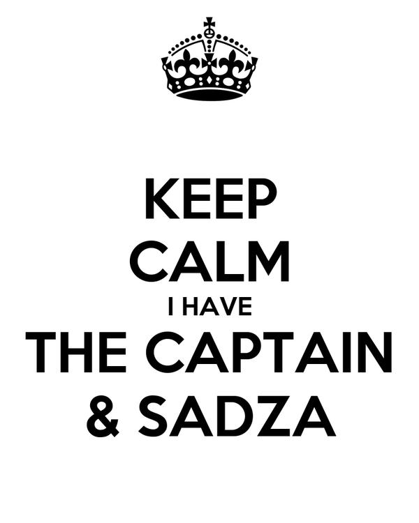 KEEP CALM I HAVE THE CAPTAIN & SADZA