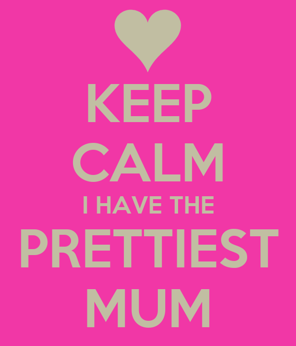 KEEP CALM I HAVE THE PRETTIEST MUM