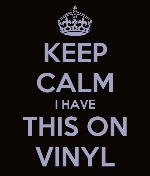 KEEP CALM I HAVE THIS ON VINYL