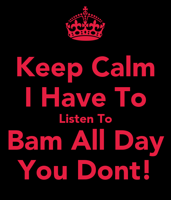 Keep Calm I Have To Listen To Bam All Day You Dont!