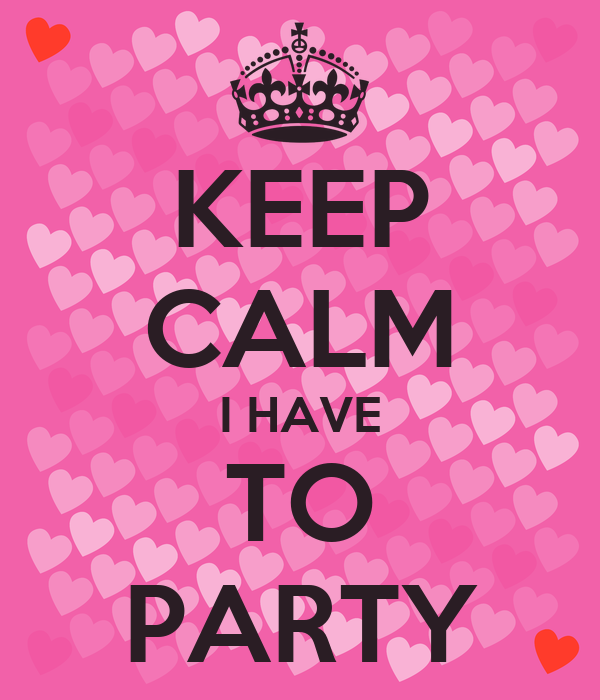 KEEP CALM I HAVE TO PARTY